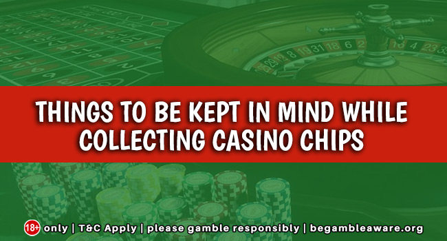 Things to be kept in mind while collecting casino chips